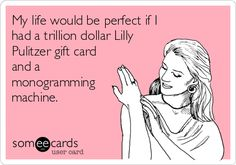 My life would be perfect if I had a trillion dollar Lilly Pulitzer gift card and a monogramming machine.