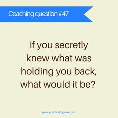 If you secretly knew what was holding you back, what would it be? | coaching questions | lean in | your time to grow | transformation | career coaching