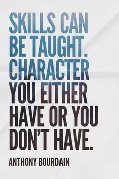 Skills can be thaught. Character you either have or you don't have. - Anthony Bourdain