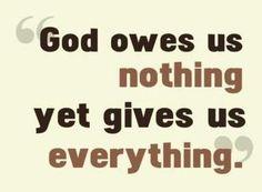 God owes us nothing yet gives us everything