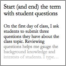 On the first day of class, I ask students to submit three questions they  have about the class topic. Reviewing questions helps me gauge the  background knowledge and interests of students. I type up the questions to  save for later. Then, on the last day of class, I distribute questions to  small groups and ask students to answer them. Typically, students can  answer most of the questions, demonstrating how much they learned over the  course of a term. If the question is one that we did…