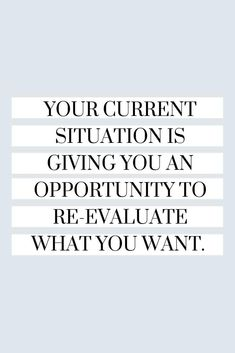 Your current situation is giving you an opportunity to re-evaluate what you want. // Motivational Quotes to Brighten your Day - An Unblurred Lady Simple Quotes, Great Quotes, Quotes To Live By, Love Quotes, Unique Quotes, Positive Quotes For Life, Meaningful Quotes, Positive Thoughts, Situation Quotes