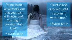 """""""Hurt is not resolved until I resolve it within me.""""   """"Mind wants to convince you that your pain will never end. You might question that. I did.""""   ~ Byron Katie"""