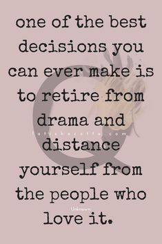I distance myself from people who are into drama and all that nonsense. Life is much better that way.