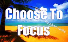 Abraham Hicks 2014 - Choosing What To Focus On - Just What I Needed!