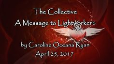 The Collective - A Message to Lightworkers April 25, 2017 by Caroline Oc...