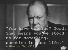 'You have enemies? Good. That means you've stood up for something, sometime in your life.' --- Winston ChurcHill