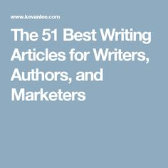 The 51 Best Writing Articles for Writers, Authors, and Marketers
