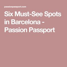 Six Must-See Spots in Barcelona - Passion Passport