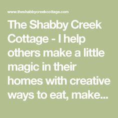 The Shabby Creek Cottage - I help others make a little magic in their homes with creative ways to eat, make & decorate.