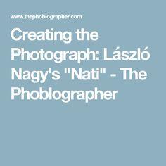 "Creating the Photograph: László Nagy's ""Nati"" - The Phoblographer"