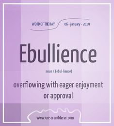 Word for Today: Ebullience (n), Overflowing with eager enjoyment or approval . Todays is: Ebullience Synonyms How close to ebullience do you feel today? Interesting English Words, Unusual Words, Weird Words, Rare Words, Learn English Words, Unique Words, Cool Words, Words To Use, New Words
