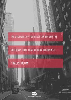 The obstacles of your past can become the gateways that lead to new beginnings. ~Ralph Blum