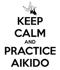 KEEP CALM AND PRACTICE AIKIDO - KEEP CALM AND CARRY ON Image Generator - brought to you by the Ministry of Information