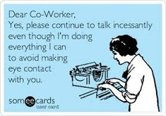 Dear Co-worker, Yes, please continue to talk incessantly even though I'm doing everything I can to avoid making eye contact with you. 28 Sarcastic Quotes For Annoying Boss Or Colleague In Your Office Work Jokes, Work Humor, Work Funnies, Someecards Workplace, Colleagues Quotes, Bad Boss Quotes, Sarcastic Quotes, Funny Quotes, Lazy Coworker