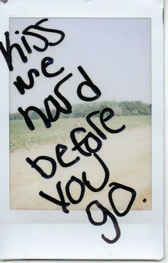 kiss me hard before you go.  #quotes