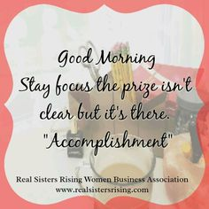 """Good morning...Stay focused. The prize isn't clear but it's there. """"Accomplishments"""" www.realsistersrising.com"""