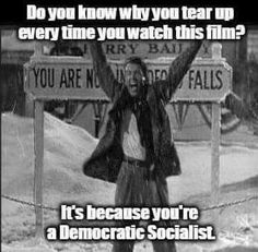 Do you know why you tear up every time you watch this film? It's because you're a Democratic Socialist.