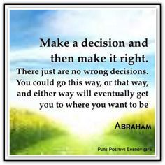 Make a decision and then make the decision right. Line up your Energy with it. In most cases it doesn't really matter what you decide. Just decide. There are endless options that would serve you enormously well, and all or any one of them is better than no decision.  ---Abraham