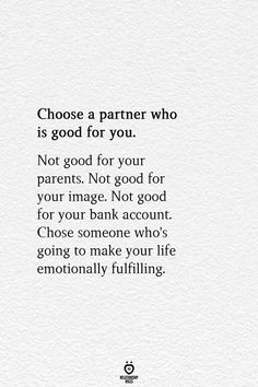Choose a partner who is good for you. Not good for your parents. Not good for your image. Not good for your bank account. Chose someone who's going to make your life emotionally fulfilling. True Love Quotes, Self Love Quotes, Quotes To Live By, Find The One Quotes, I Chose You Quotes, No Sleep Quotes, Be With Someone Who Quotes, Hope For Love Quotes, Choose Me Quotes