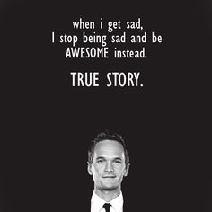 """""""When I get sad, I stop being sad and be AWESOME instead."""""""