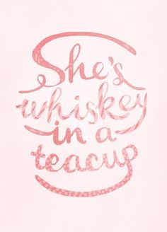 She's whiskey in a teacup