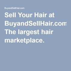Sell Your Hair at BuyandSellHair.com! The largest hair marketplace.