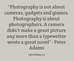 La photographie n'a rien à voir avec les cameras, gadgets, etc, La Photographie a à voir avec le le photographe. Une camera n'a jamais fait de grandes photos, tout comme une machine à écrire n'a jamais écrit de grand roman - Peter Adams