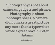 """Photography is not about cameras, gadgets and gismos. Photography is about photographers. A camera didn't make a great picture any more than a typewriter wrote a great novel"" Peter Adams"