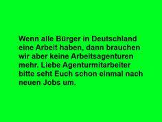 Wenn alle Bürger in Deutschland einen Job haben, dann brauchen wir keine Arbeitsagenturen mehr.