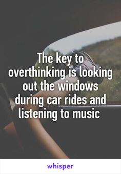 The key to overthinking is looking out the windows during car rides and…
