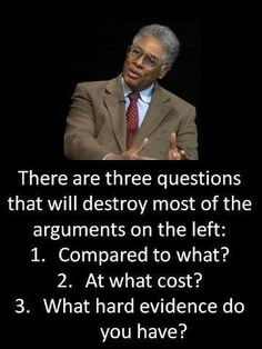"""""""There are three questions that will destroy most of the arguments on the left . . . """"  Thomas Sowell"""