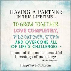 """Having a partner in this lifetime - to grow together, love completely, ride out every storm, and overcome all of life's challenges - is one of the most beautiful blessings of marriage."" -Fawn Weaver"