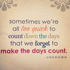 Sometimes we count down the days and forget to make the days count