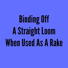 Learn how to bind off a straight loom when used as a rake.