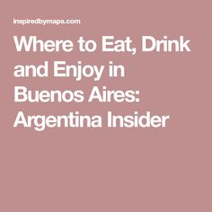 Where to Eat, Drink and Enjoy in Buenos Aires: Argentina Insider