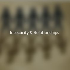 Insecurity & Relationships