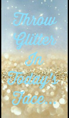 ❤. Throw glitter in someone's face! Ha ha ha! (Gotta offset my rant!!!)