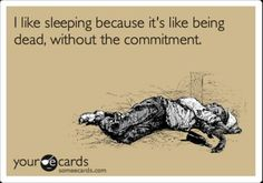 MOST OF THE TIME, I SLEEP LIKE I'M DEAD AND IT'S SO RELAXING...