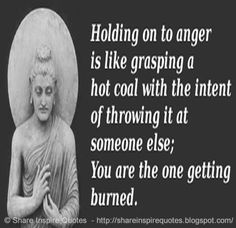 Holding on to anger is like grasping a hot coal with the intent of throwing it…