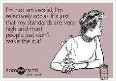 I'm not anti-social, I'm selectively social. It's just that my standards are very high and most people just don't make the cut.