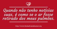 Quando não tenho notícias suas, é como se o ar fosse retirado dos meus pulmões. http://www.lindasfrasesdeamor.org/mensagens/amor/tristes