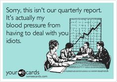Sorry, this isn't our quarterly report. It's actually my blood pressure from having to deal with you idiots.