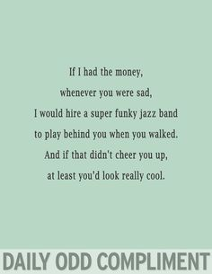 If I had the money, whenever you were sad, I would hire a super funky jazz band to play behind you when you walked. And if that didn't cheer you up, at least you'd look really cool. Flirting Texts, Flirting Humor, Drunk Humor, Nurse Humor, Flirting Tips For Girls, Flirting Quotes For Him, Funky Jazz, Romance, Cheer You Up