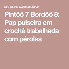 Pintôô 7 Bordôô 8: Pap pulseira em crochê trabalhada com pérolas
