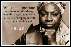 """What kept me sane was knowing that things would change, and it was a question of keeping myself together until they did."" - Nina Simone"