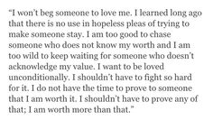 I won't beg someone to love me. I learned long ago that there is no use in hopeless pleas of trying to make someone stay. I am too good to chase someone who does not know my worth and I am too wild to keep waiting for someone who doesn't acknowledge my value. I want to be loved unconditionally. I shouldn't have to fight so hard for it. I do not have the time to prove to someone that I am worth it. I shouldn't have to prove any of that; I am worth more than that.