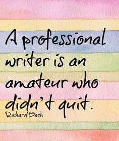 A professional writer is an amateur who didn't quit -- Richard Bach