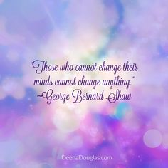 """""""Those who cannot change their minds, cannot change anything."""" ~George Bernard Shaw #quote www.DeenaDouglas.com"""