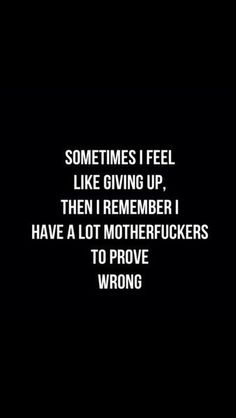 Sometimes I feel like giving up, then I remember I have a lot of motherfuckers to prove wrong.